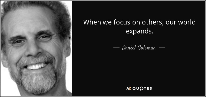 When we focus on others, our world expands. - Daniel Goleman