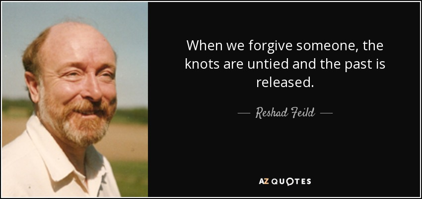 When we forgive someone, the knots are untied and the past is released. - Reshad Feild