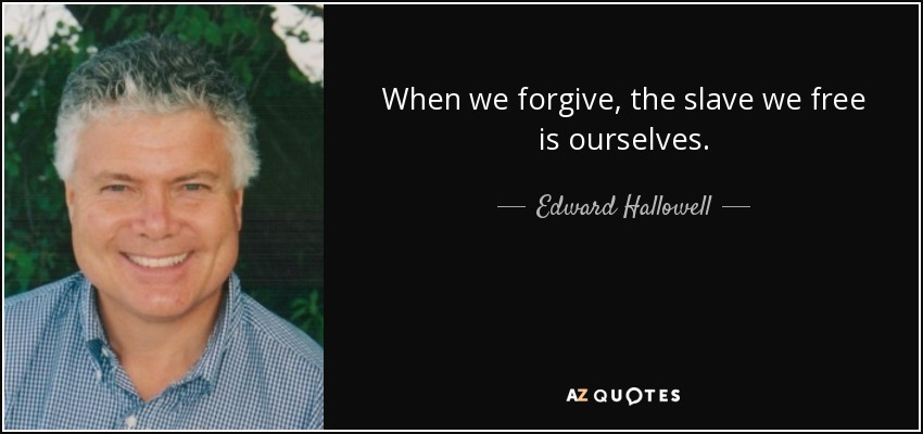 When we forgive, the slave we free is ourselves. - Edward Hallowell