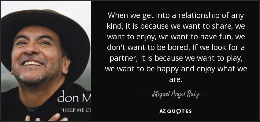 When we get into a relationship of any kind, it is because we want to share, we want to enjoy, we want to have fun, we don't want to be bored. If we look for a partner, it is because we want to play, we want to be happy and enjoy what we are. - Miguel Angel Ruiz