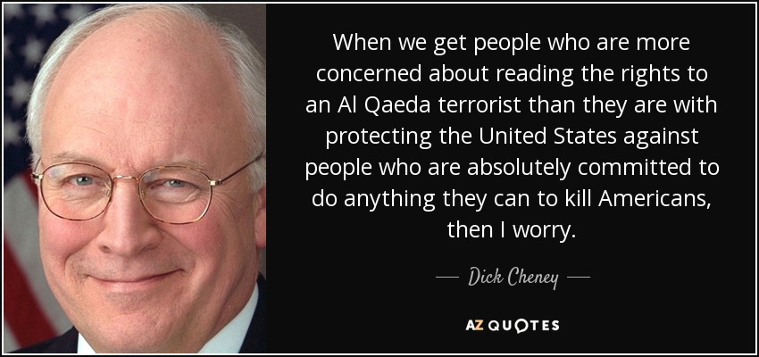 When we get people who are more concerned about reading the rights to an Al Qaeda terrorist than they are with protecting the United States against people who are absolutely committed to do anything they can to kill Americans, then I worry. - Dick Cheney