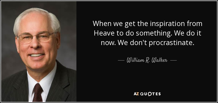 When we get the inspiration from Heave to do something. We do it now. We don't procrastinate. - William R. Walker
