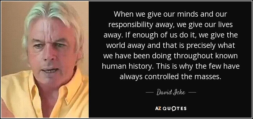When we give our minds and our responsibility away, we give our lives away. If enough of us do it, we give the world away and that is precisely what we have been doing throughout known human history. This is why the few have always controlled the masses. - David Icke