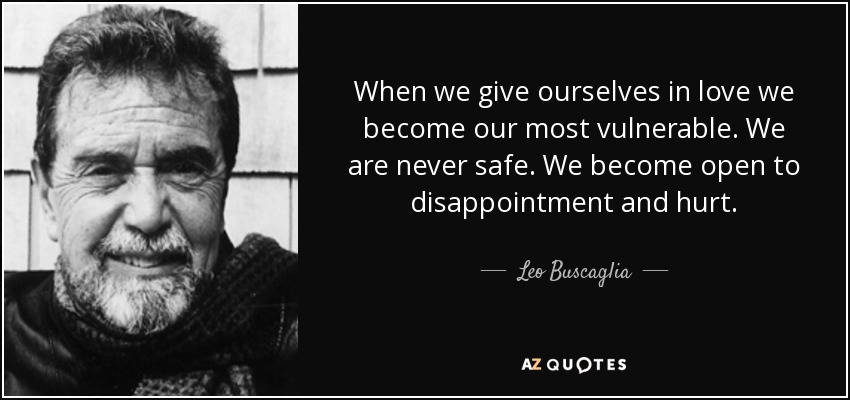 When we give ourselves in love we become our most vulnerable. We are never safe. We become open to disappointment and hurt. - Leo Buscaglia