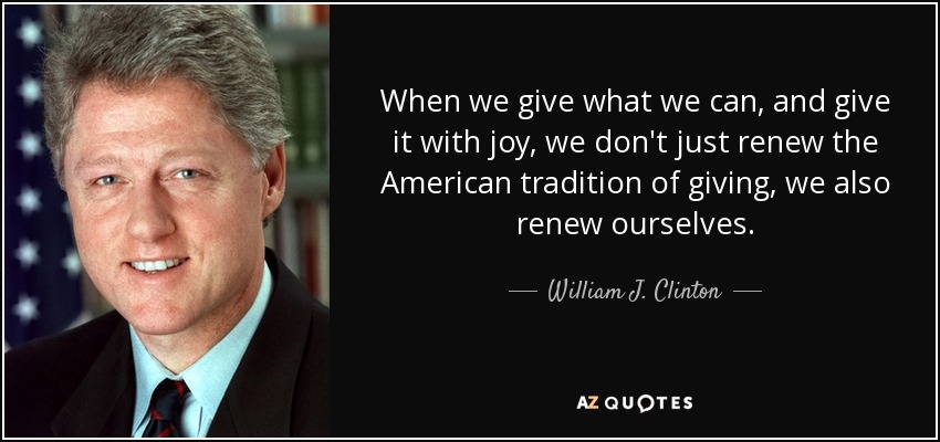 When we give what we can, and give it with joy, we don't just renew the American tradition of giving, we also renew ourselves. - William J. Clinton