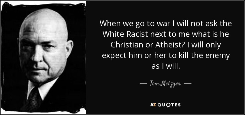 When we go to war I will not ask the White Racist next to me what is he Christian or Atheist? I will only expect him or her to kill the enemy as I will. - Tom Metzger
