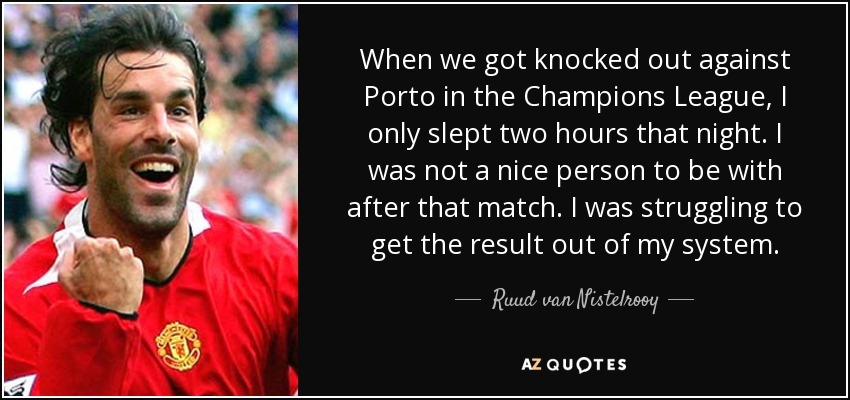When we got knocked out against Porto in the Champions League, I only slept two hours that night. I was not a nice person to be with after that match. I was struggling to get the result out of my system. - Ruud van Nistelrooy