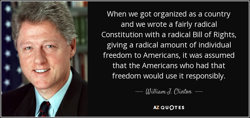 When we got organized as a country and we wrote a fairly radical Constitution with a radical Bill of Rights, giving a radical amount of individual freedom to Americans, it was assumed that the Americans who had that freedom would use it responsibly. - William J. Clinton