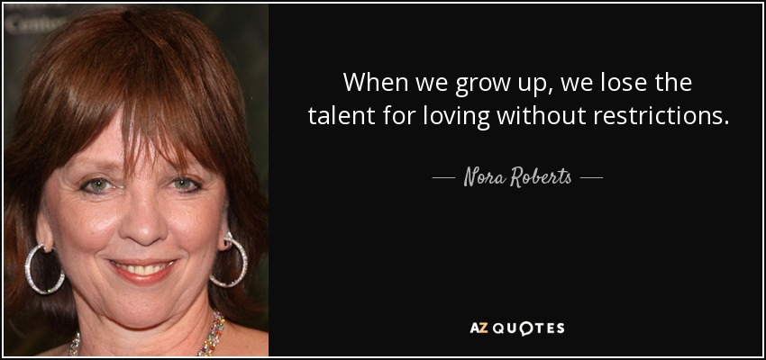 When we grow up, we lose the talent for loving without restrictions. - Nora Roberts