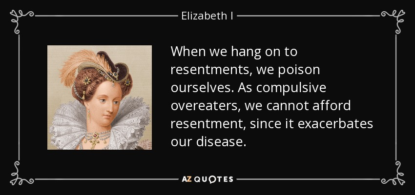 When we hang on to resentments, we poison ourselves. As compulsive overeaters, we cannot afford resentment, since it exacerbates our disease. - Elizabeth I