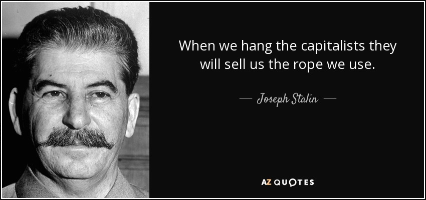 When we hang the capitalists they will sell us the rope we use. - Joseph Stalin