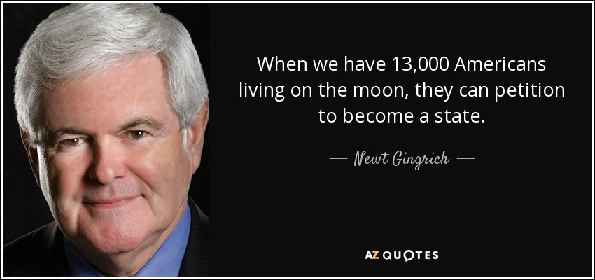 When we have 13,000 Americans living on the moon, they can petition to become a state. - Newt Gingrich
