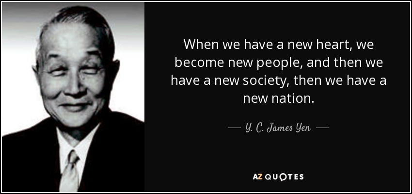 When we have a new heart, we become new people, and then we have a new society, then we have a new nation. - Y. C. James Yen