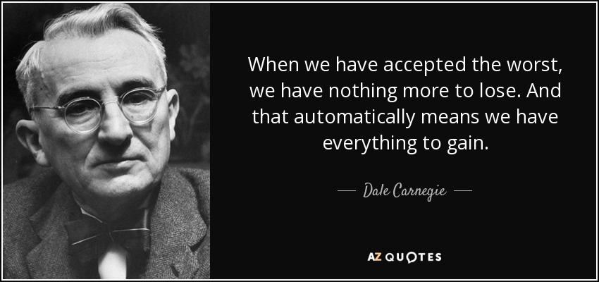When we have accepted the worst, we have nothing more to lose. And that automatically means we have everything to gain. - Dale Carnegie