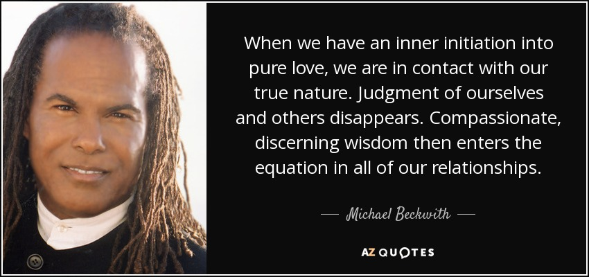 When we have an inner initiation into pure love, we are in contact with our true nature. Judgment of ourselves and others disappears. Compassionate, discerning wisdom then enters the equation in all of our relationships. - Michael Beckwith