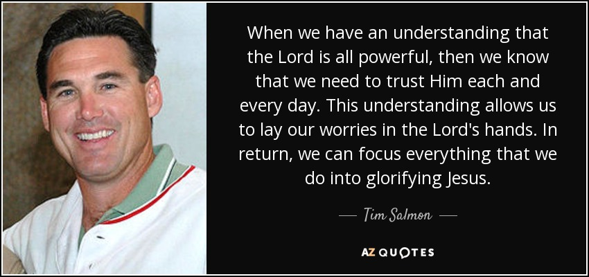 When we have an understanding that the Lord is all powerful, then we know that we need to trust Him each and every day. This understanding allows us to lay our worries in the Lord's hands. In return, we can focus everything that we do into glorifying Jesus. - Tim Salmon