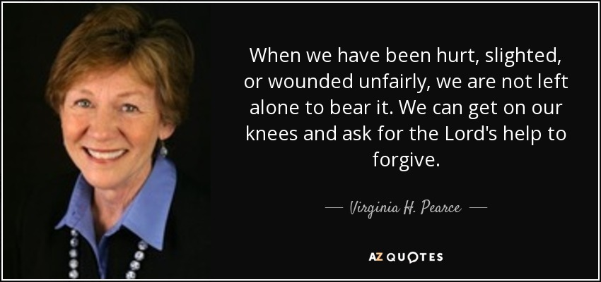 When we have been hurt, slighted, or wounded unfairly, we are not left alone to bear it. We can get on our knees and ask for the Lord's help to forgive. - Virginia H. Pearce