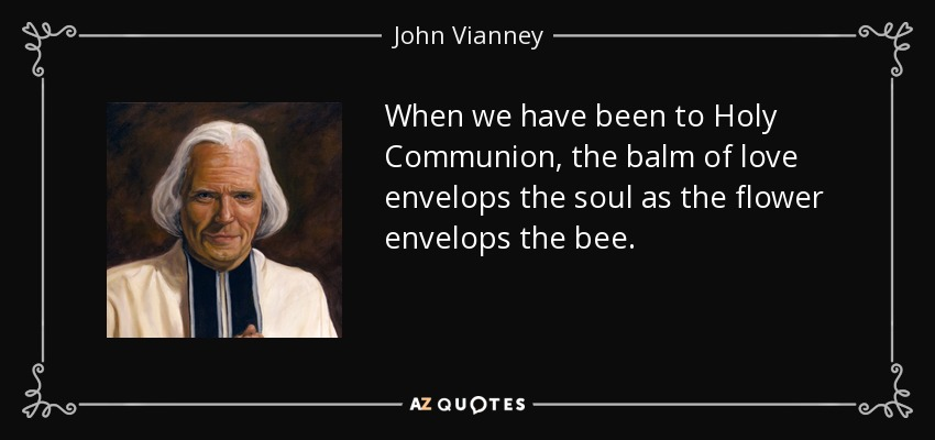 When we have been to Holy Communion, the balm of love envelops the soul as the flower envelops the bee. - John Vianney