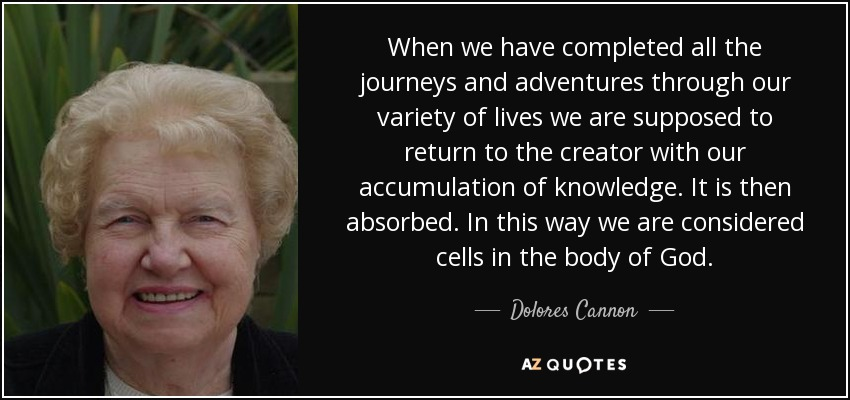 When we have completed all the journeys and adventures through our variety of lives we are supposed to return to the creator with our accumulation of knowledge. It is then absorbed. In this way we are considered cells in the body of God. - Dolores Cannon