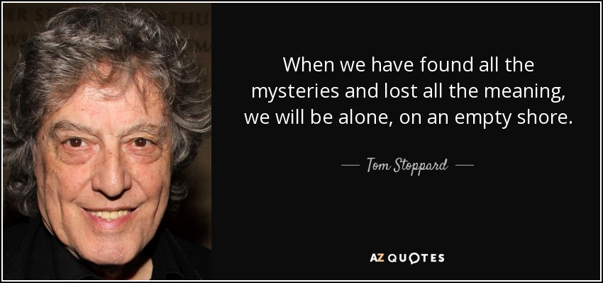 When we have found all the mysteries and lost all the meaning, we will be alone, on an empty shore. - Tom Stoppard