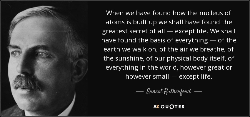When we have found how the nucleus of atoms is built up we shall have found the greatest secret of all — except life. We shall have found the basis of everything — of the earth we walk on, of the air we breathe, of the sunshine, of our physical body itself, of everything in the world, however great or however small — except life. - Ernest Rutherford