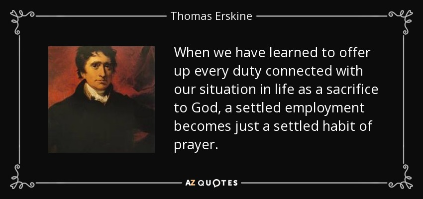 When we have learned to offer up every duty connected with our situation in life as a sacrifice to God, a settled employment becomes just a settled habit of prayer. - Thomas Erskine, 1st Baron Erskine