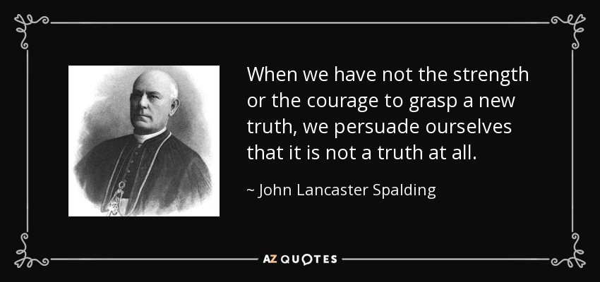 When we have not the strength or the courage to grasp a new truth, we persuade ourselves that it is not a truth at all. - John Lancaster Spalding