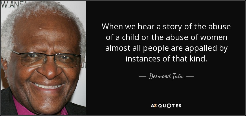 When we hear a story of the abuse of a child or the abuse of women almost all people are appalled by instances of that kind. - Desmond Tutu