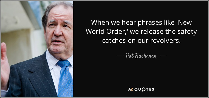 When we hear phrases like 'New World Order,' we release the safety catches on our revolvers. - Pat Buchanan