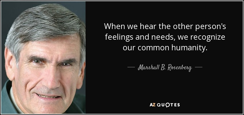 When we hear the other person's feelings and needs, we recognize our common humanity. - Marshall B. Rosenberg
