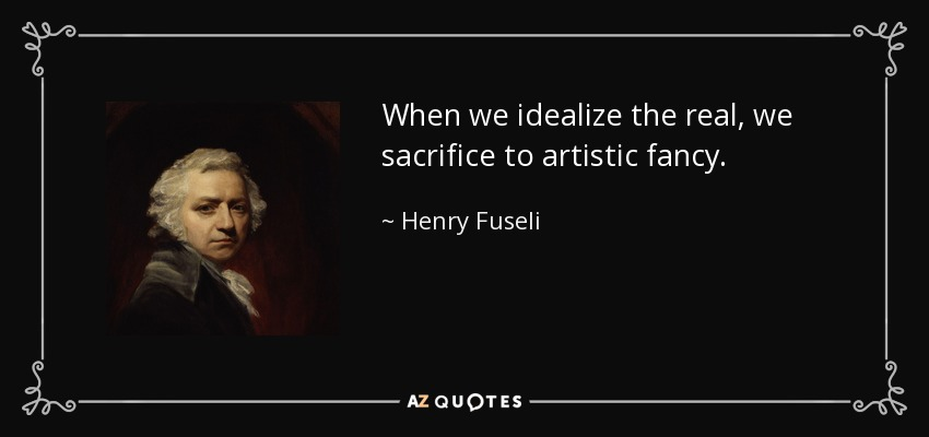 When we idealize the real, we sacrifice to artistic fancy. - Henry Fuseli