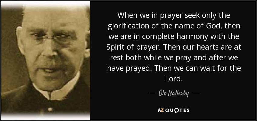 When we in prayer seek only the glorification of the name of God, then we are in complete harmony with the Spirit of prayer. Then our hearts are at rest both while we pray and after we have prayed. Then we can wait for the Lord. - Ole Hallesby