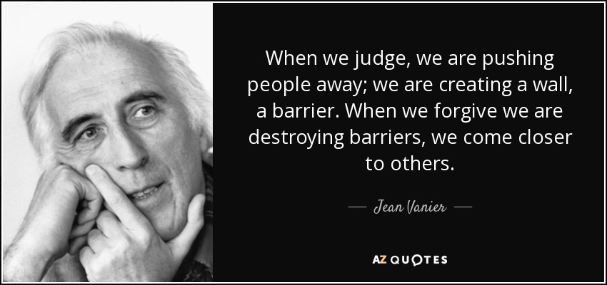 When we judge, we are pushing people away; we are creating a wall, a barrier. When we forgive we are destroying barriers, we come closer to others. - Jean Vanier