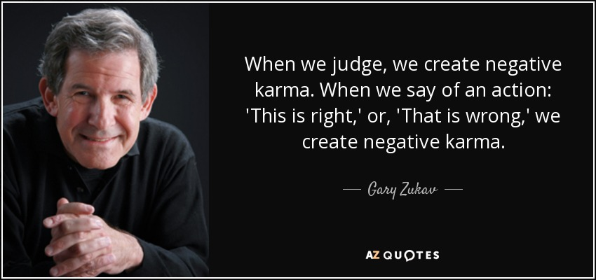 When we judge, we create negative karma. When we say of an action: 'This is right,' or, 'That is wrong,' we create negative karma. - Gary Zukav