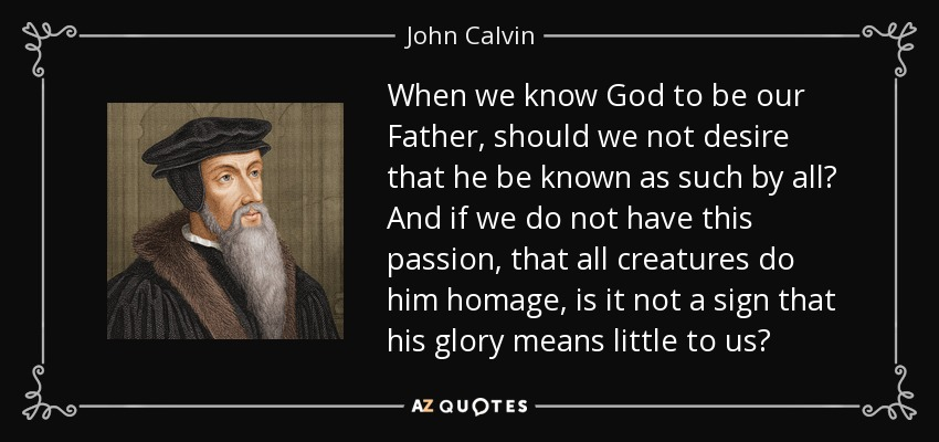 When we know God to be our Father, should we not desire that he be known as such by all? And if we do not have this passion, that all creatures do him homage, is it not a sign that his glory means little to us? - John Calvin