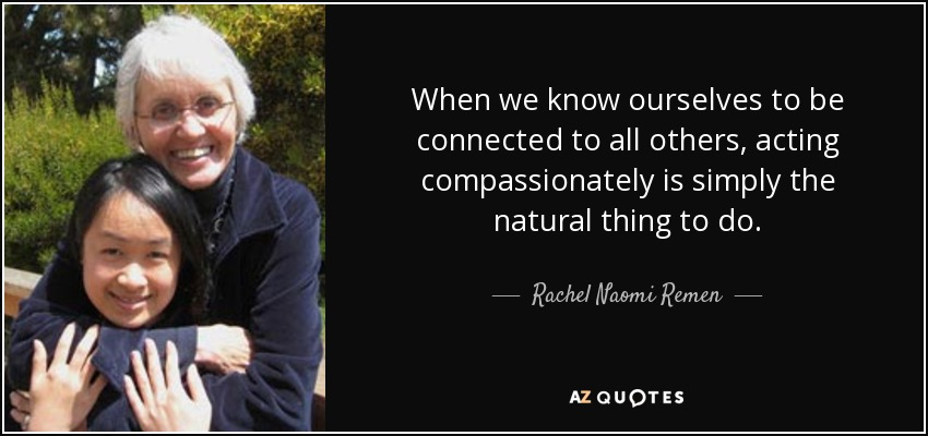 When we know ourselves to be connected to all others, acting compassionately is simply the natural thing to do. - Rachel Naomi Remen