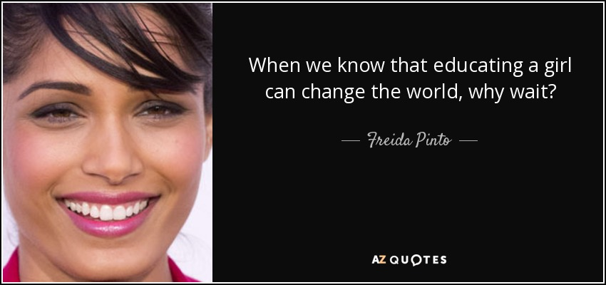 When we know that educating a girl can change the world, why wait? - Freida Pinto