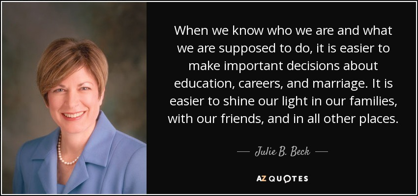 When we know who we are and what we are supposed to do, it is easier to make important decisions about education, careers, and marriage. It is easier to shine our light in our families, with our friends, and in all other places. - Julie B. Beck