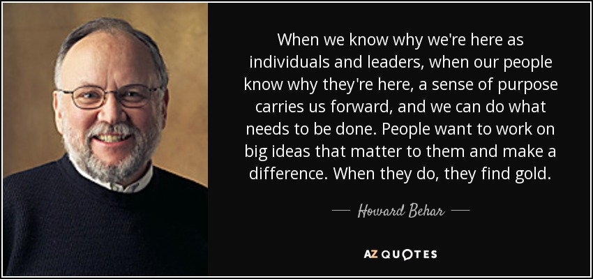 When we know why we're here as individuals and leaders, when our people know why they're here, a sense of purpose carries us forward, and we can do what needs to be done. People want to work on big ideas that matter to them and make a difference. When they do, they find gold. - Howard Behar