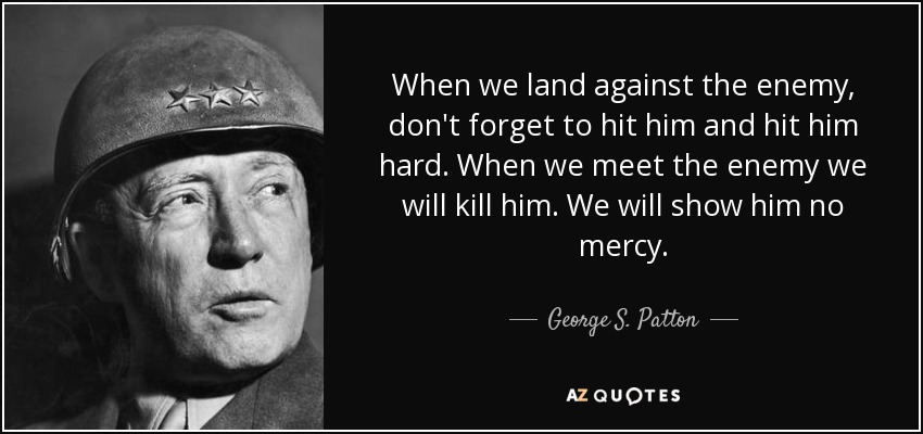 When we land against the enemy, don't forget to hit him and hit him hard. When we meet the enemy we will kill him. We will show him no mercy. - George S. Patton