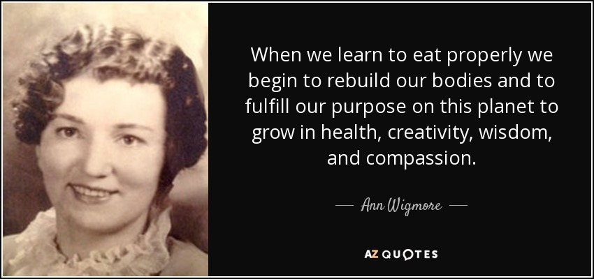 When we learn to eat properly we begin to rebuild our bodies and to fulfill our purpose on this planet to grow in health, creativity, wisdom, and compassion. - Ann Wigmore