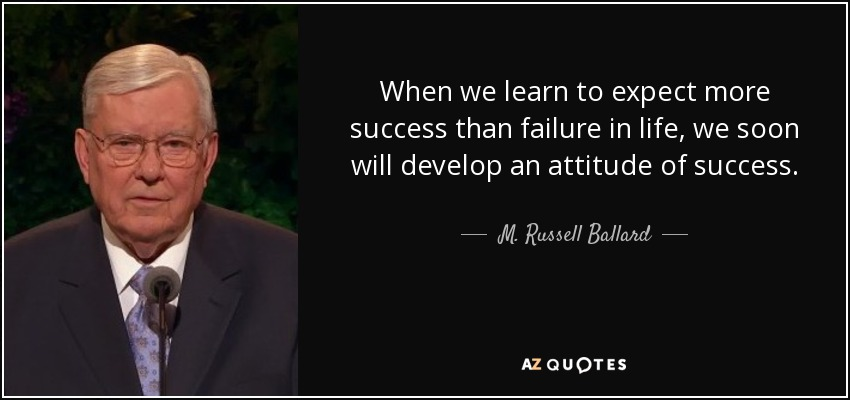When we learn to expect more success than failure in life, we soon will develop an attitude of success. - M. Russell Ballard