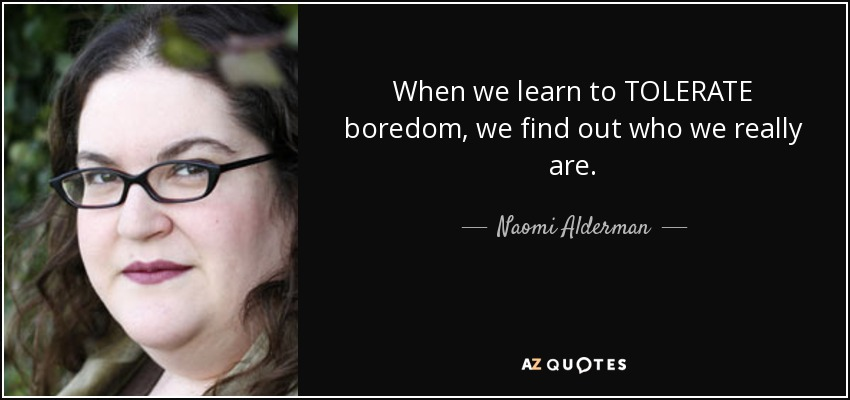 When we learn to TOLERATE boredom, we find out who we really are. - Naomi Alderman