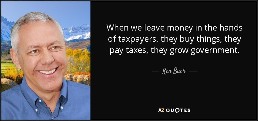 When we leave money in the hands of taxpayers, they buy things, they pay taxes, they grow government. - Ken Buck