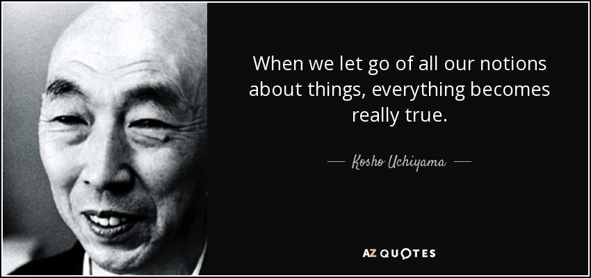 When we let go of all our notions about things, everything becomes really true. - Kosho Uchiyama