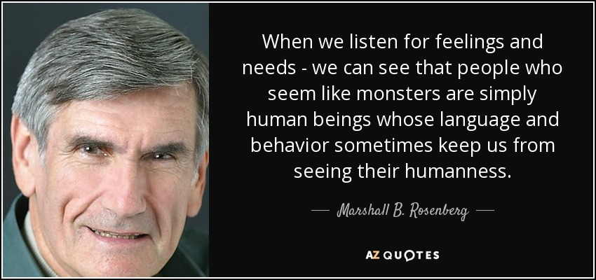 When we listen for feelings and needs - we can see that people who seem like monsters are simply human beings whose language and behavior sometimes keep us from seeing their humanness. - Marshall B. Rosenberg