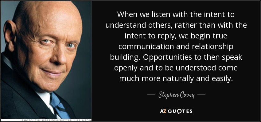 When we listen with the intent to understand others, rather than with the intent to reply, we begin true communication and relationship building. Opportunities to then speak openly and to be understood come much more naturally and easily. - Stephen Covey