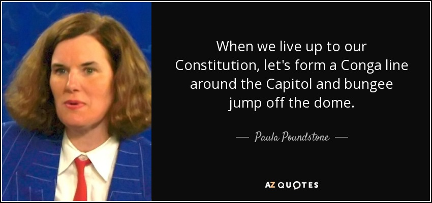 When we live up to our Constitution, let's form a Conga line around the Capitol and bungee jump off the dome. - Paula Poundstone
