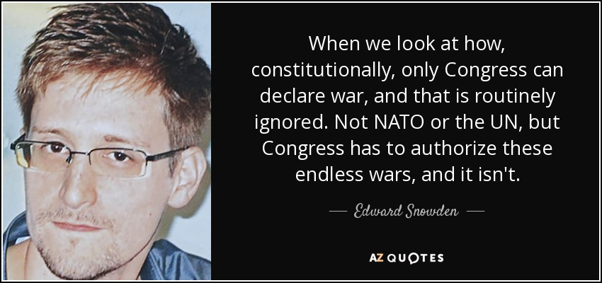 When we look at how, constitutionally, only Congress can declare war, and that is routinely ignored. Not NATO or the UN, but Congress has to authorize these endless wars, and it isn't. - Edward Snowden