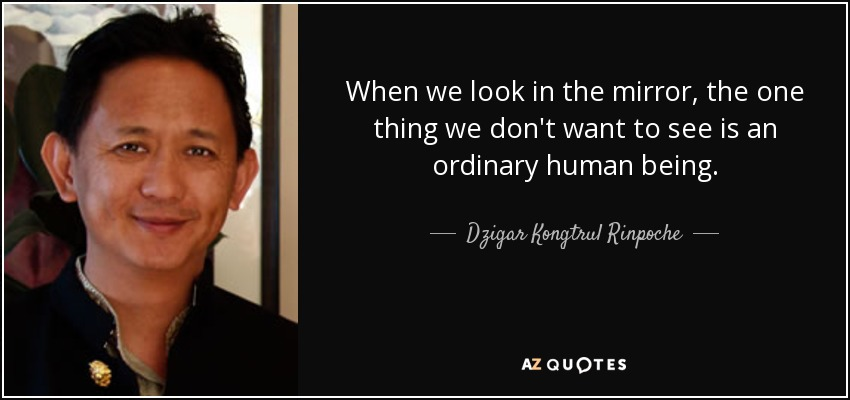 When we look in the mirror, the one thing we don't want to see is an ordinary human being. - Dzigar Kongtrul Rinpoche